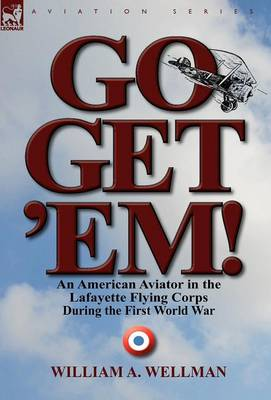 Go, Get 'Em! an American Aviator in the Lafayette Flying Corps During the First World War (Hardback)