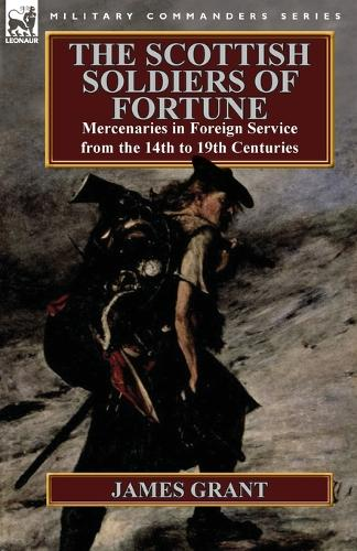 The Scottish Soldiers of Fortune: Mercenaries in Foreign Service from the 14th to 19th Centuries (Paperback)