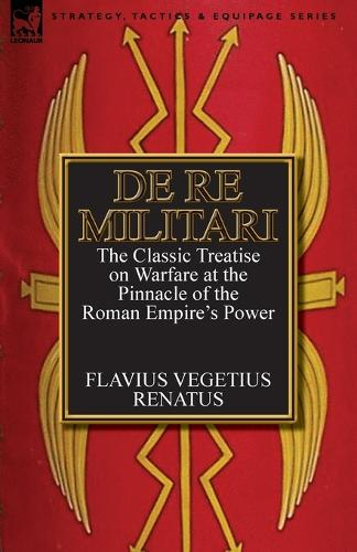 de Re Militari (Concerning Military Affairs): The Classic Treatise on Warfare at the Pinnacle of the Roman Empire's Power (Paperback)
