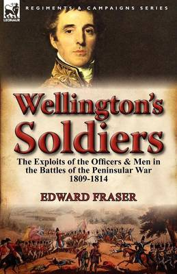 Wellington's Soldiers: The Exploits of the Officers & Men in the Battles of the Peninsular War 1809-1814 (Paperback)