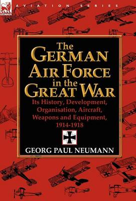 The German Air Force in the Great War: Its History, Development, Organisation, Aircraft, Weapons and Equipment, 1914-1918 (Hardback)