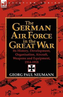 The German Air Force in the Great War: Its History, Development, Organisation, Aircraft, Weapons and Equipment, 1914-1918 (Paperback)