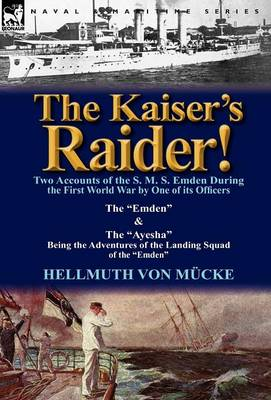 The Kaiser's Raider! Two Accounts of the S. M. S. Emden During the First World War by One of Its Officers: The Emden & the Ayesha Being the Advent (Hardback)