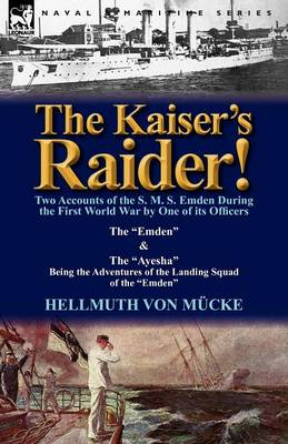 The Kaiser's Raider! Two Accounts of the S. M. S. Emden During the First World War by One of Its Officers: The Emden & the Ayesha Being the Advent (Paperback)