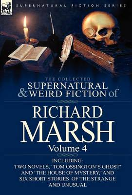 The Collected Supernatural and Weird Fiction of Richard Marsh: Volume 4-Including Two Novels, 'tom Ossington's Ghost' and 'the House of Mystery, ' and (Hardback)