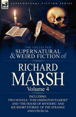 The Collected Supernatural and Weird Fiction of Richard Marsh: Volume 4-Including Two Novels, 'Tom Ossington's Ghost' and 'The House of Mystery, ' and (Paperback)