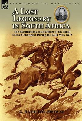 A Lost Legionary in South Africa: The Recollections of an Officer of the Natal Native Contingent During the Zulu War, 1879 (Hardback)