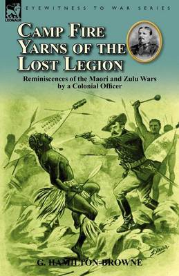 Camp Fire Yarns of the Lost Legion: Reminiscences of the Maori and Zulu Wars by a Colonial Officer (Paperback)