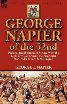 George Napier of the 52nd: Personal Recollections of Service with the Light Division During the Peninsular War Under Moore & Wellington (Paperback)