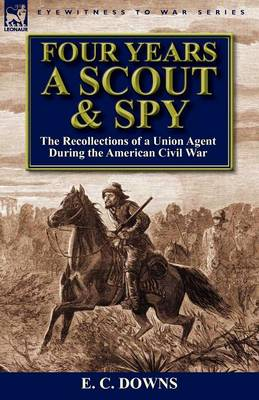 Four Years a Scout and Spy: The Recollections of a Union Agent During the American Civil War (Paperback)