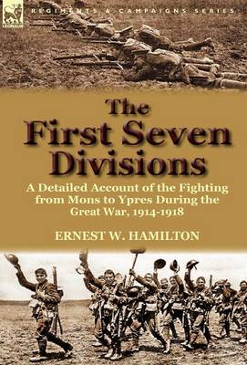 The First Seven Divisions: A Detailed Account of the Fighting from Mons to Ypres During the Great War, 1914-1918 (Hardback)