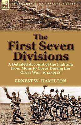 The First Seven Divisions: A Detailed Account of the Fighting from Mons to Ypres During the Great War, 1914-1918 (Paperback)