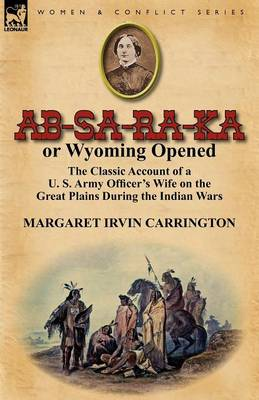 Ab-Sa-Ra-Ka or Wyoming Opened: The Classic Account of a U. S. Army Officer's Wife on the Great Plains During the Indian Wars (Paperback)