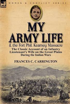 My Army Life and the Fort Phil. Kearney Massacre: The Classic Account of an Infantry Lieutenant's Wife on the Great Plains During the Indian Wars (Hardback)