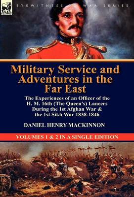 Military Service and Adventures in the Far East: The Experiences of an Officer of the H. M. 16th (the Queen's) Lancers During the 1st Afghan War & the (Hardback)