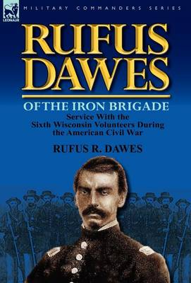 Rufus Dawes of the Iron Brigade: Service with the Sixth Wisconsin Volunteers During the American Civil War (Hardback)