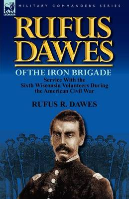 Rufus Dawes of the Iron Brigade: Service with the Sixth Wisconsin Volunteers During the American Civil War (Paperback)