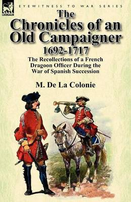 The Chronicles of an Old Campaigner 1692-1717: The Recollections of a French Dragoon Officer During the War of Spanish Succession (Paperback)