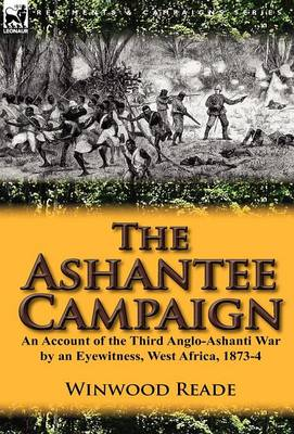 The Ashantee Campaign: An Account of the Third Anglo-Ashanti War by an Eyewitness, West Africa, 1873-4 (Hardback)