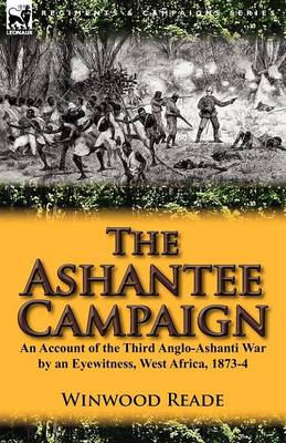 The Ashantee Campaign: An Account of the Third Anglo-Ashanti War by an Eyewitness, West Africa, 1873-4 (Paperback)