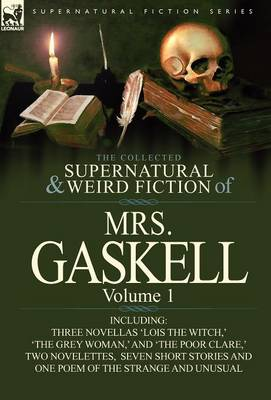 The Collected Supernatural and Weird Fiction of Mrs. Gaskell-Volume 1: Including Three Novellas 'Lois the Witch, ' 'The Grey Woman, ' and 'The Poor CL (Hardback)