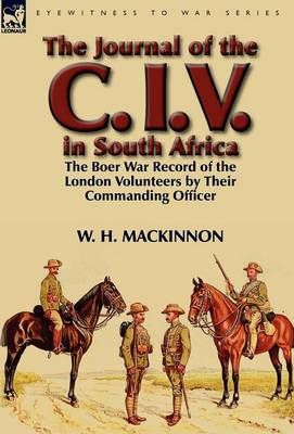 The Journal of the C. I. V. in South Africa: The Boer War Record of the London Volunteers by Their Commanding Officer (Hardback)