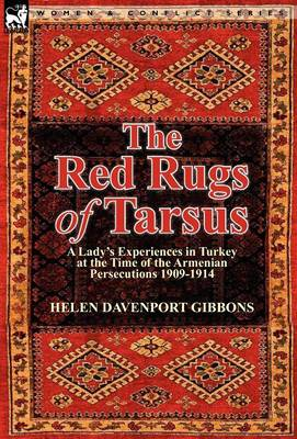The Red Rugs of Tarsus: A Lady's Experiences in Turkey at the Time of the Armenian Persecutions 1909-1914 (Hardback)