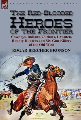 The Red-Blooded Heroes of the Frontier: Cowboys, Indians, Outlaws, Lawmen, Bounty Hunters and Six-Gun Killers of the Old West (Hardback)