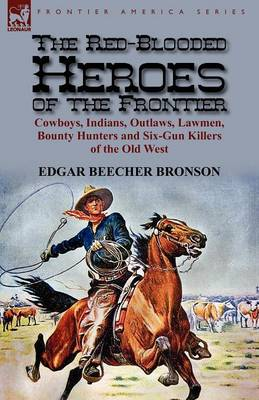 The Red-Blooded Heroes of the Frontier: Cowboys, Indians, Outlaws, Lawmen, Bounty Hunters and Six-Gun Killers of the Old West (Paperback)