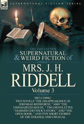 The Collected Supernatural and Weird Fiction of Mrs. J. H. Riddell: Volume 3-Including Two Novels the Disappearance of Jeremiah Redworth, and the (Hardback)