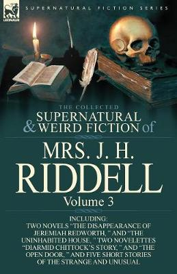 The Collected Supernatural and Weird Fiction of Mrs. J. H. Riddell: Volume 3-Including Two Novels the Disappearance of Jeremiah Redworth, and the (Paperback)
