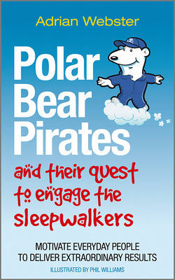 Polar Bear Pirates and Their Quest to Engage the Sleepwalkers: Motivate everyday people to deliver extraordinary results (Paperback)