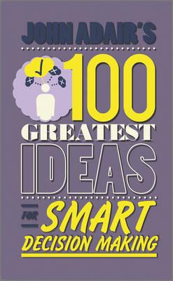 John Adair's 100 Greatest Ideas for Smart Decision Making (Paperback)