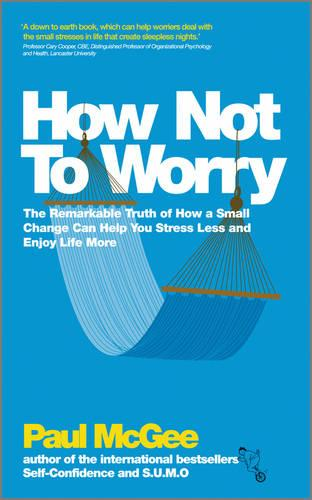 How Not To Worry: The Remarkable Truth of How a Small Change Can Help You Stress Less and Enjoy Life More (Paperback)