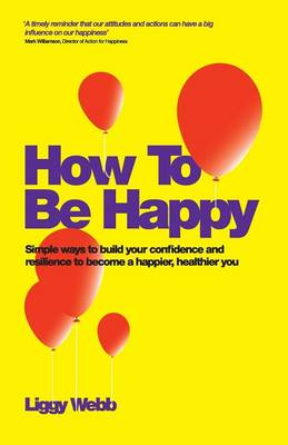 How To Be Happy: How Developing Your Confidence, Resilience, Appreciation and Communication Can Lead to a Happier, Healthier You (Paperback)