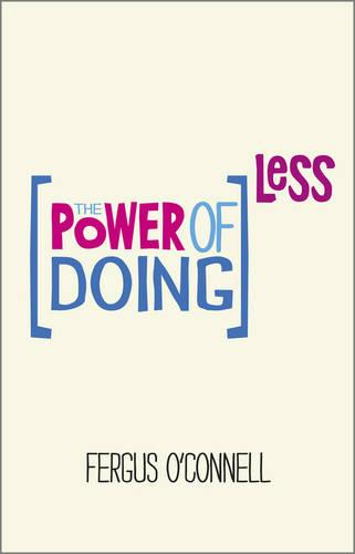 The Power of Doing Less: Why Time Management Courses Don't Work And How To Spend Your Precious Life On The Things That Really Matter (Paperback)