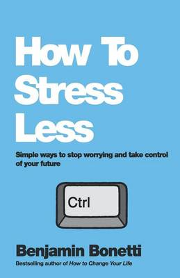 How To Stress Less: Simple ways to stop worrying and take control of your future (Paperback)