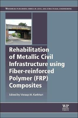 Rehabilitation of Metallic Civil Infrastructure Using Fiber Reinforced Polymer (FRP) Composites: Types Properties and Testing Methods - Woodhead Publishing Series in Civil and Structural Engineering (Hardback)