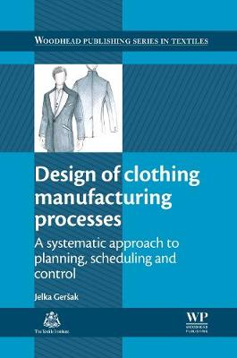 Design of Clothing Manufacturing Processes: A Systematic Approach to Planning, Scheduling and Control - Woodhead Publishing Series in Textiles (Hardback)