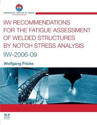 IIW Recommendations for the Fatigue Assessment of Welded Structures By Notch Stress Analysis: IIW-2006-09 - Woodhead Publishing Series in Welding and Other Joining Technologies (Paperback)