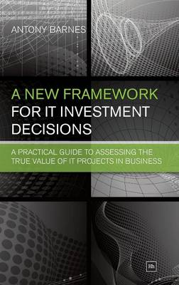 A New Framework for IT Investment Decisions: A practical guide to assessing the true value of IT projects in business (Hardback)