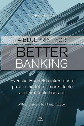 Blueprint for Better Banking: Svenska Handelsbanken and a Proven Model for More Stable and Profitable Banking (Paperback)