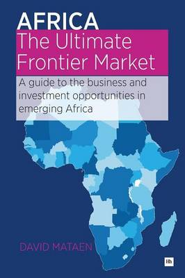Africa - The Ultimate Frontier Market: A guide to the business and investment opportunities in emerging Africa (Paperback)