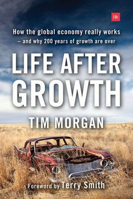 Life After Growth: How the global economy really works - and why 200 years of growth are over (Hardback)