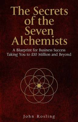 The Secrets of the Seven Alchemists: A Blueprint for Business Success, Taking You to GBP10 Million and Beyond (Paperback)