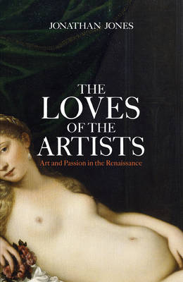 The Loves of the Artists: Art and Passion in the Renaissance (Hardback)