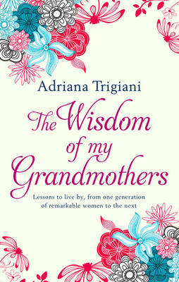 The Wisdom of My Grandmothers: Lessons to live by, from one generation of remarkable women to the next (Hardback)
