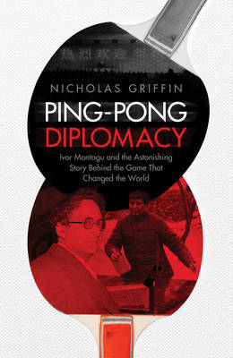 Ping-Pong Diplomacy: Ivor Montagu and the Astonishing Story Behind the Game That Changed the World (Hardback)