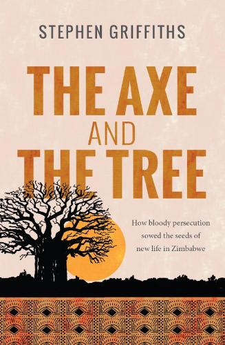 The Axe and the Tree: How bloody persecution sowed the seeds of new life in Zimbabwe (Paperback)