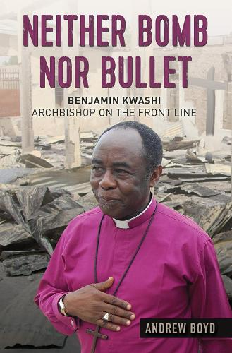 Neither Bomb Nor Bullet: Benjamin Kwashi: Archbishop on the front line (Paperback)